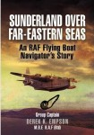 Sunderland Over Far-Eastern Seas: An RAF Flying Boat Navigator's Story